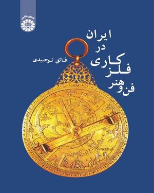 فن و هنر فلز کاری در ایران - نویسنده: فائق توحیدی - ناشر: سازمان سمت